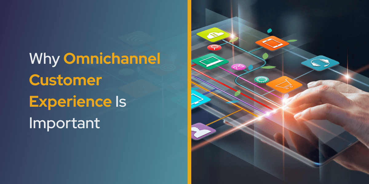 Why Omnichannel Customer Experience Is Important